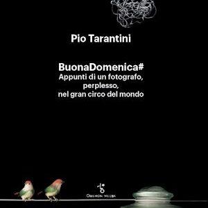 BUONADOMENICA# Appunti di un fotografo, perplesso, nel gran circo del mondo. Un libro di Pio Tarantini.
